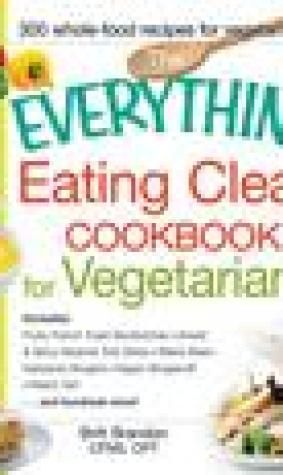 The Everything Eating Clean Cookbook for Vegetarians: Includes Fruity French Toast Sandwiches, Sweet Spicy Sesame Tofu Strips, Black Bean-Garbanzo Burgers, Vegan Stroganoff, Peach Tart and hundreds more!