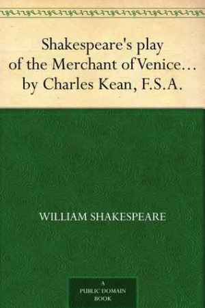 Reading books Shakespeare's play of the Merchant of Venice Arranged for Representation at the Princess's Theatre, with Historical and Explanatory Notes by Charles Kean, F.S.A.