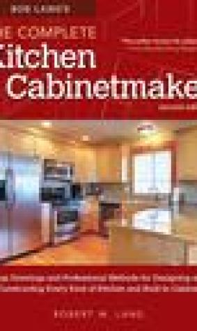 Bob Lang's Complete Kitchen Cabinet Maker, 2nd Edition: Shop Drawings and Professional Methods for Designing and Constructing Every Kind of Kitchen and Built-In Cabinet