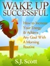 Wake Up Successful: How to Increase Your Energy & Achieve Any Goal With A Morning Routine