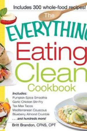 Reading books The Everything Eating Clean Cookbook: Includes - Pumpkin Spice Smoothie, Garlic Chicken Stir-Fry, Tex-Mex Tacos, Mediterranean Couscous, Blueberry Almond Crumble...and hundreds more!