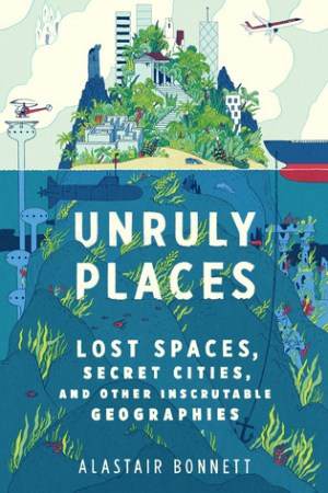 Reading books Unruly Places: Lost Spaces, Secret Cities, and Other Inscrutable Geographies
