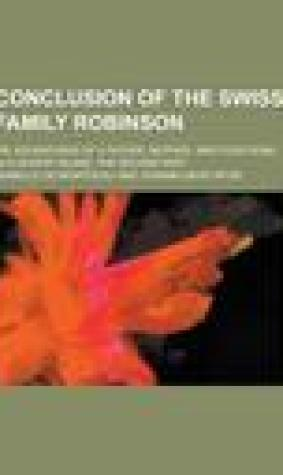Conclusion of the Swiss Family Robinson; Or, Adventures of a Father, Mother, and Four Sons, in a Desert Island. the Second Part