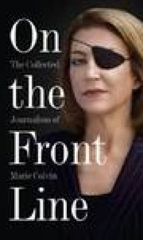 On the Front Line: The Collected Journalism of Marie Colvin