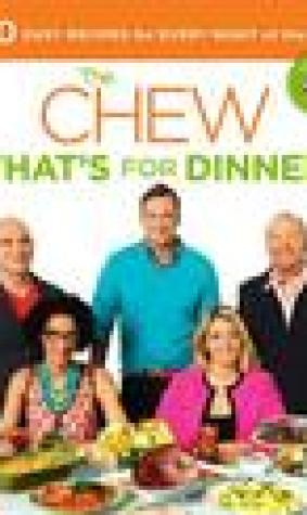 The Chew: What's for Dinner?: Over 100 Mouthwatering Recipes to Make Your Weeknights Easy and Your Weekends Sensational