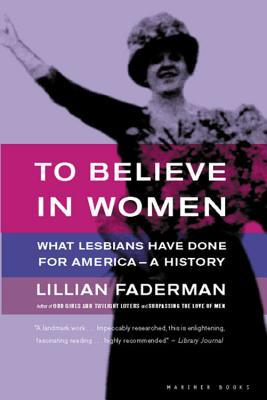To Believe in Women: What Lesbians Have Done For America - A History