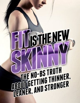 Fit is the New Skinny: The No-BS Truth About Getting Thinner, Leaner, and Stronger (The Build Muscle, Get Lean, and Stay Healthy Series)