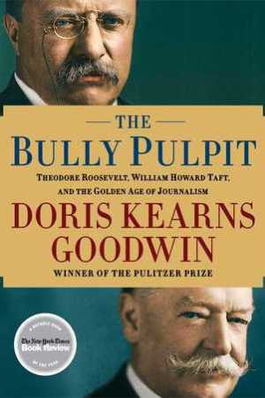 Reading books The Bully Pulpit: Theodore Roosevelt, William Howard Taft, and the Golden Age of Journalism