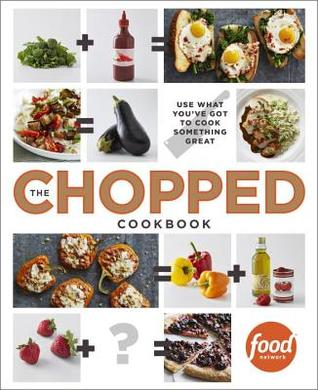 The Chopped Cookbook: Use What You've Got to Cook Something Great