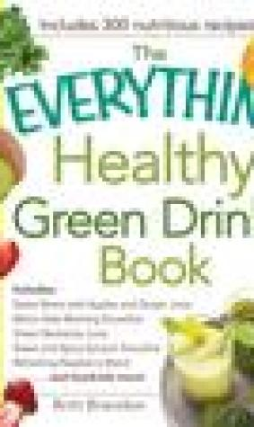 The Everything Healthy Green Drinks Book: Includes Sweet Beets with Apples and Ginger Juice, Melon-Kale Morning Smoothie, Green Nectarine Juice, Sweet and Spicy Spinach Smoothie, Refreshing Raspberry Blend and hundreds more!