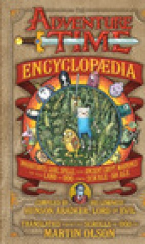 The Adventure Time Encyclopaedia: Inhabitants, Lore, Spells, and Ancient Crypt Warnings of the Land of Ooo Circa 19.56 B.G.E. - 501 A.G.E.