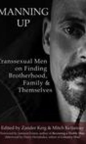Manning Up: Transexual Men on Finding Brotherhood, Family and Themselves