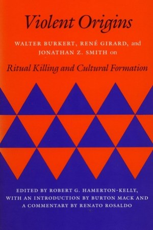 Violent Origins: Walter Burkert, René Girard, and Jonathan Z. Smith on Ritual Killing and Cultural Formation