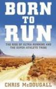 Download Born To Run: The Rise Of Ultra Running And The Super Athlete Tribe books