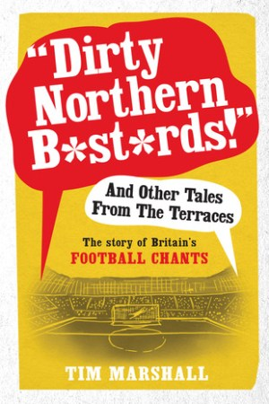 Dirty Northern Bastards And Other Tales from the Terraces The Story of Britain s Football Chants