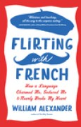 Download Flirting with French: How a Language Charmed Me, Seduced Me, and Nearly Broke My Heart books
