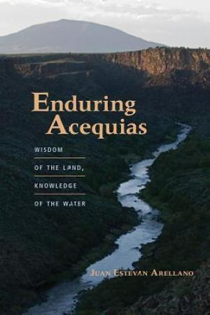Enduring Acequias: Wisdom of the Land, Knowledge of the Water