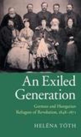 An Exiled Generation: German and Hungarian Refugees of Revolution, 1848 1871
