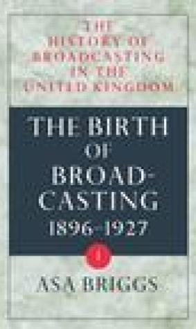 History of Broadcasting in the United Kingdom: Volume I: The Birth of Broadcasting
