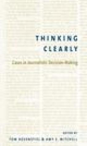 Thinking Clearly: Cases in Journalistic Decision-Making