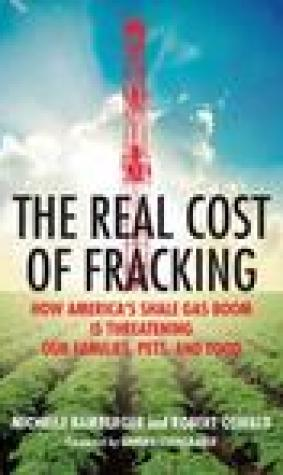 The Real Cost of Fracking: How America's Shale Gas Boom Is Threatening Our Families, Pets, and Food