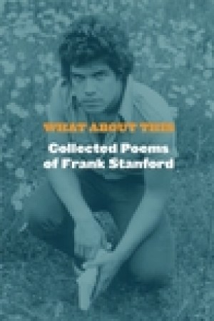 read online What About This: Collected Poems of Frank Stanford