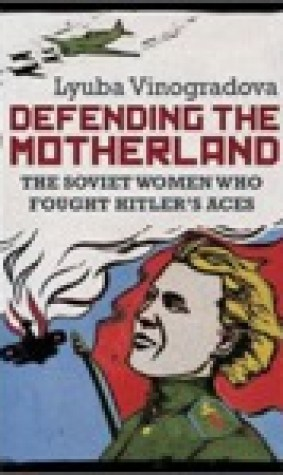 Defending the Motherland: The Soviet Women Who Fought Hitlers Aces