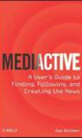 Mediactive: A User's Guide to Finding, Following, and Creating the News