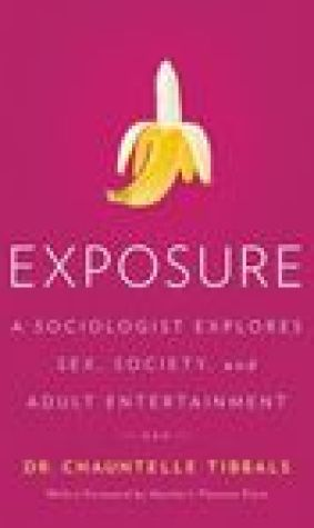 Exposure: A Sociologist Explores Sex, Society, and Adult Entertainment