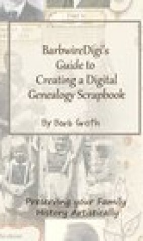 BarbwireDigi's Guide to Creating a Digital Genealogy Scrapbook: Preserving your Family History Artistically