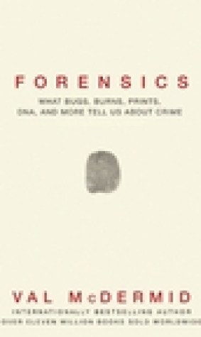Forensics: What Bugs, Burns, Prints, DNA and More Tell Us About Crime