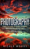 Photography: Complete Guide to Taking Stunning, Beautiful Digital Pictures