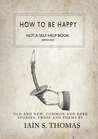 How to be Happy: Not a Self-Help Book. Seriously
