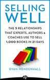 Selling Well: The 5 Relationships that Experts, Authors & Coaches Use to Sell 1,000 Books in 21 Days