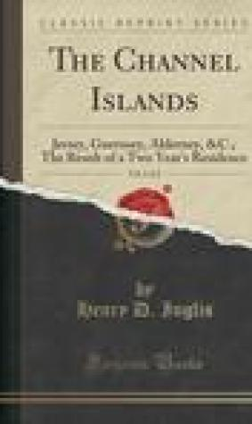 The Channel Islands, Vol. 1 of 2: Jersey, Guernsey, Alderney, &C.; The Result of a Two Year's Residence