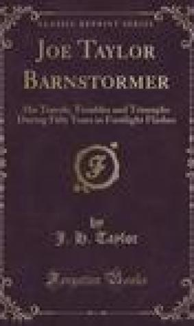 Joe Taylor Barnstormer: His Travels, Troubles and Triumphs During Fifty Years in Footlight Flashes