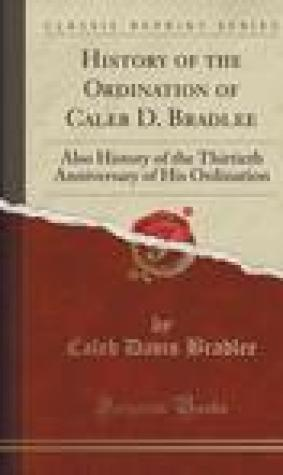 History of the Ordination of Caleb D. Bradlee: Also History of the Thirtieth Anniversary of His Ordination
