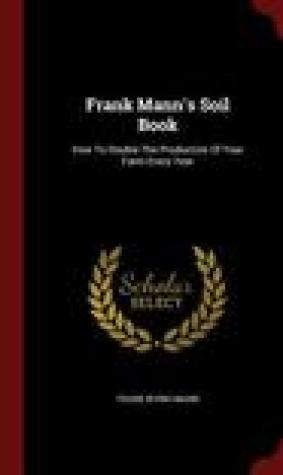 Frank Mann's Soil Book: How to Double the Production of Your Farm Every Year