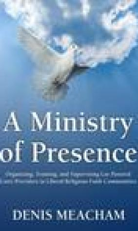 A Ministry of Presence: Organizing, Training, and Supervising Lay Pastoral Care Providers in Liberal Religious Faith Communities