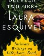 Between Two Fires: Intimate Writings on Life, Love, Food  Flavor