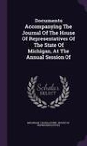 Documents Accompanying the Journal of the House of Representatives of the State of Michigan, at the Annual Session of