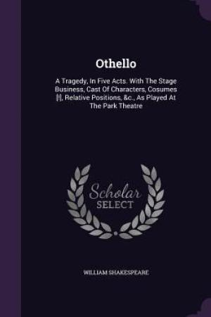 Reading books Othello: A Tragedy, in Five Acts. with the Stage Business, Cast of Characters, Cosumes [!], Relative Positions, &C., as Played at the Park Theatre