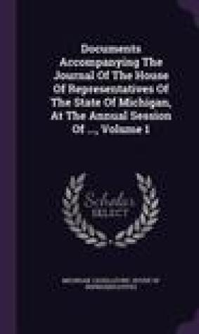 Documents Accompanying the Journal of the House of Representatives of the State of Michigan, at the Annual Session of ..., Volume 1