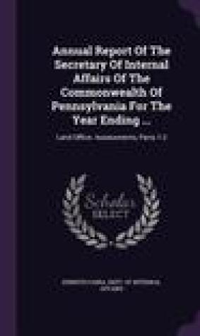 Annual Report of the Secretary of Internal Affairs of the Commonwealth of Pennsylvania for the Year Ending ...: Land Office. Assessments, Parts 1-2