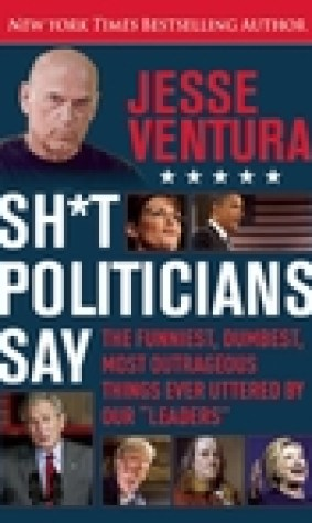Sh*t Politicians Say: The Funniest, Dumbest, Most Outrageous Things Ever Uttered by Our
