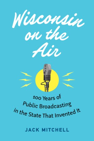 Reading books Wisconsin on the Air: 100 Years of Public Broadcasting in the State That Invented It
