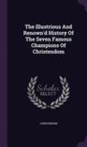The Illustrious and Renown'd History of the Seven Famous Champions of Christendom