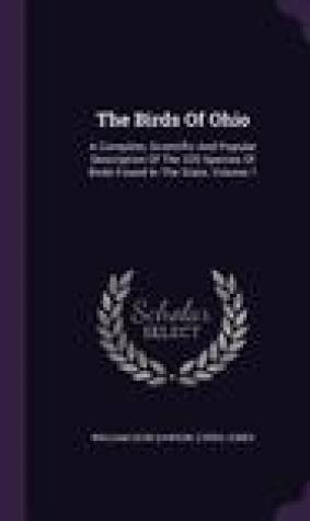 The Birds of Ohio: A Complete, Scientific and Popular Description of the 320 Species of Birds Found in the State, Volume 1