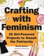 Crafting with Feminism: 25 Girl-Powered Projects to Smash the Patriarchy