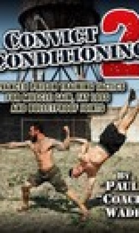 Convict Conditioning 2: Advanced Prison Training Tactics for Muscle Gain, Fat Loss, and Bulletproof Joints